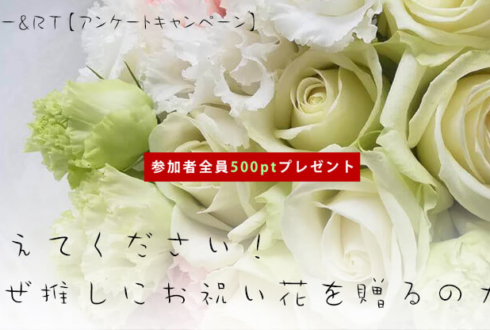 緊急企画「教えてください!なぜ推しにお祝い花を贈るのか」アンケート500ptプレゼントキャンペーン